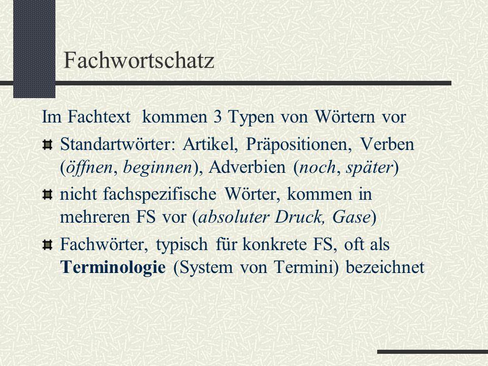 Fachwortschatz Im Fachtext kommen 3 Typen von Wörtern vor Standartwörter: Artikel, Präpositionen, Verben (öffnen, beginnen), Adverbien (noch, später) nicht fachspezifische Wörter, kommen in mehreren FS vor (absoluter Druck, Gase) Fachwörter, typisch für konkrete FS, oft als Terminologie (System von Termini) bezeichnet