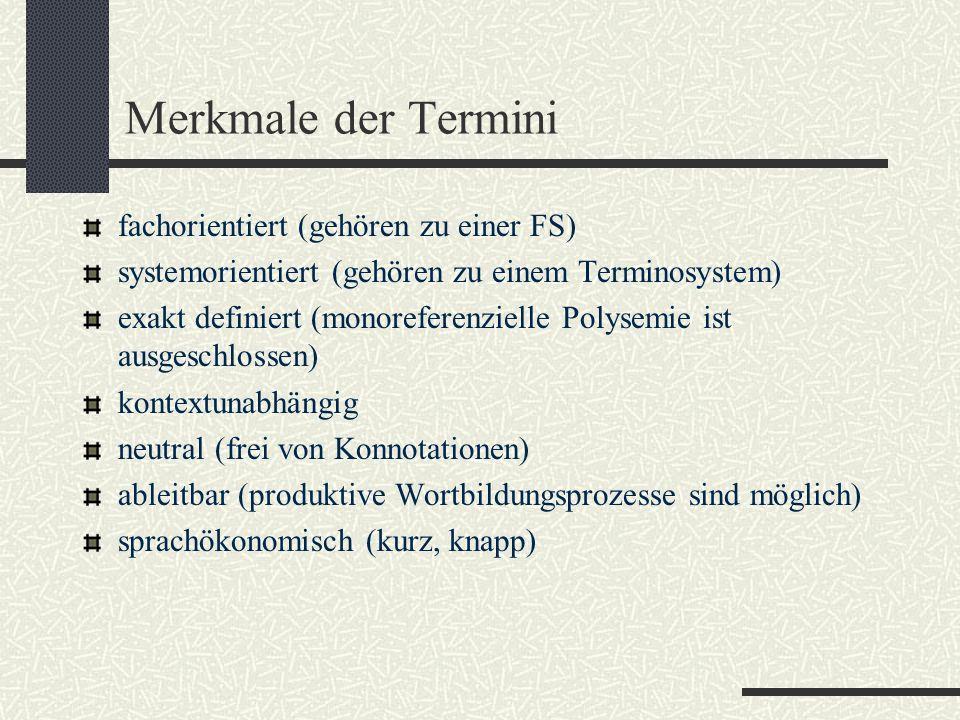 Merkmale der Termini fachorientiert (gehören zu einer FS) systemorientiert (gehören zu einem Terminosystem) exakt definiert (monoreferenzielle Polysemie ist ausgeschlossen) kontextunabhängig neutral (frei von Konnotationen) ableitbar (produktive Wortbildungsprozesse sind möglich) sprachökonomisch (kurz, knapp)