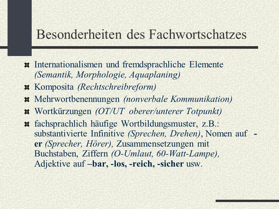 Besonderheiten des Fachwortschatzes Internationalismen und fremdsprachliche Elemente (Semantik, Morphologie, Aquaplaning) Komposita (Rechtschreibreform) Mehrwortbenennungen (nonverbale Kommunikation) Wortkürzungen (OT/UT oberer/unterer Totpunkt) fachsprachlich häufige Wortbildungsmuster, z.B.: substantivierte Infinitive (Sprechen, Drehen), Nomen auf - er (Sprecher, Hörer), Zusammensetzungen mit Buchstaben, Ziffern (O-Umlaut, 60-Watt-Lampe), Adjektive auf –bar, -los, -reich, -sicher usw.