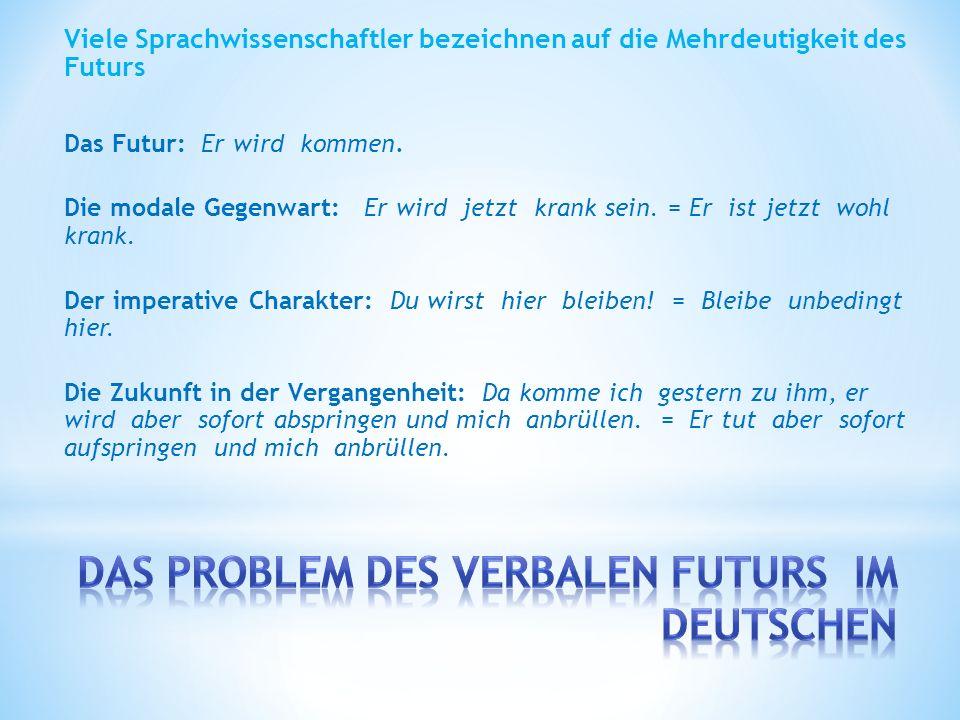 Viele Sprachwissenschaftler bezeichnen auf die Mehrdeutigkeit des Futurs Das Futur: Er wird kommen.