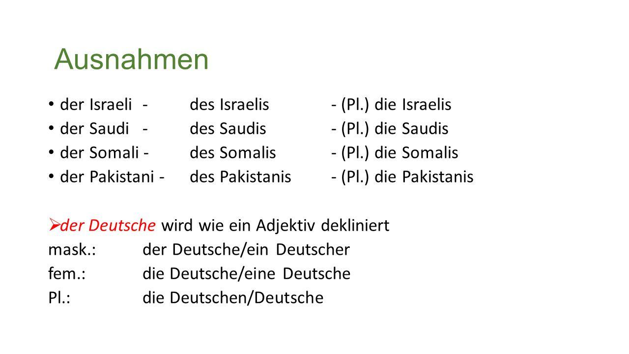 Ausnahmen der Israeli- des Israelis - (Pl.) die Israelis der Saudi - des Saudis - (Pl.) die Saudis der Somali - des Somalis - (Pl.) die Somalis der Pakistani - des Pakistanis - (Pl.) die Pakistanis  der Deutsche wird wie ein Adjektiv dekliniert mask.: der Deutsche/ein Deutscher fem.: die Deutsche/eine Deutsche Pl.: die Deutschen/Deutsche