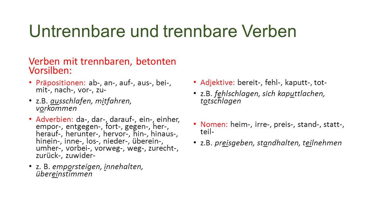 Untrennbare und trennbare Verben Verben mit trennbaren, betonten Vorsilben: Präpositionen: ab-, an-, auf-, aus-, bei-, mit-, nach-, vor-, zu- z.B.