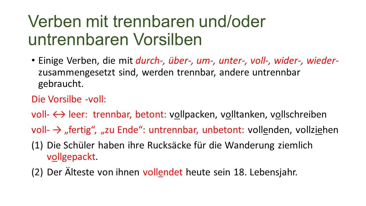 Verben mit trennbaren und/oder untrennbaren Vorsilben Einige Verben, die mit durch-, über-, um-, unter-, voll-, wider-, wieder- zusammengesetzt sind, werden trennbar, andere untrennbar gebraucht.