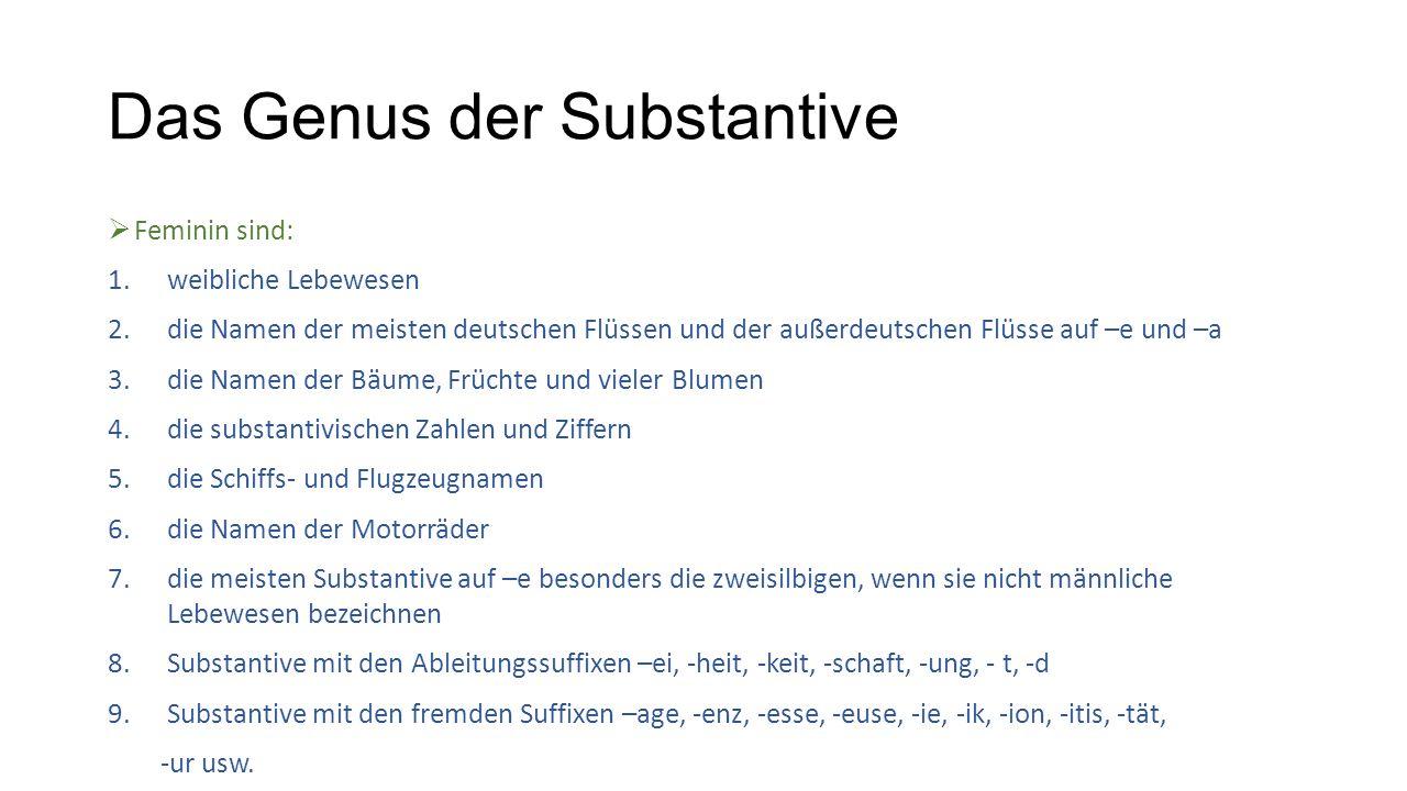 Das Genus der Substantive  Feminin sind: 1.weibliche Lebewesen 2.die Namen der meisten deutschen Flüssen und der außerdeutschen Flüsse auf –e und –a 3.die Namen der Bäume, Früchte und vieler Blumen 4.die substantivischen Zahlen und Ziffern 5.die Schiffs- und Flugzeugnamen 6.die Namen der Motorräder 7.die meisten Substantive auf –e besonders die zweisilbigen, wenn sie nicht männliche Lebewesen bezeichnen 8.Substantive mit den Ableitungssuffixen –ei, -heit, -keit, -schaft, -ung, - t, -d 9.Substantive mit den fremden Suffixen –age, -enz, -esse, -euse, -ie, -ik, -ion, -itis, -tät, -ur usw.