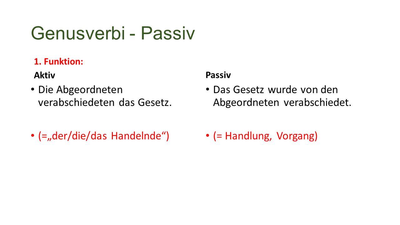 Genusverbi - Passiv 1. Funktion: Aktiv Die Abgeordneten verabschiedeten das Gesetz.