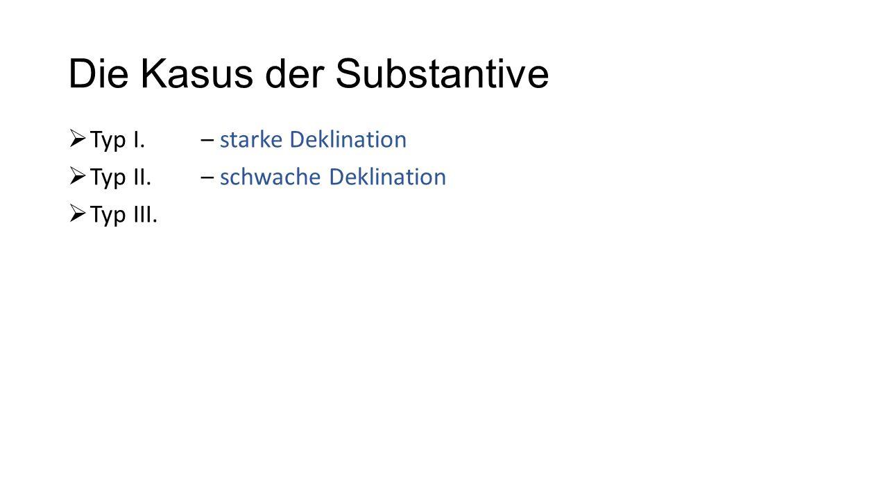Die Kasus der Substantive  Typ I. – starke Deklination  Typ II.– schwache Deklination  Typ III.