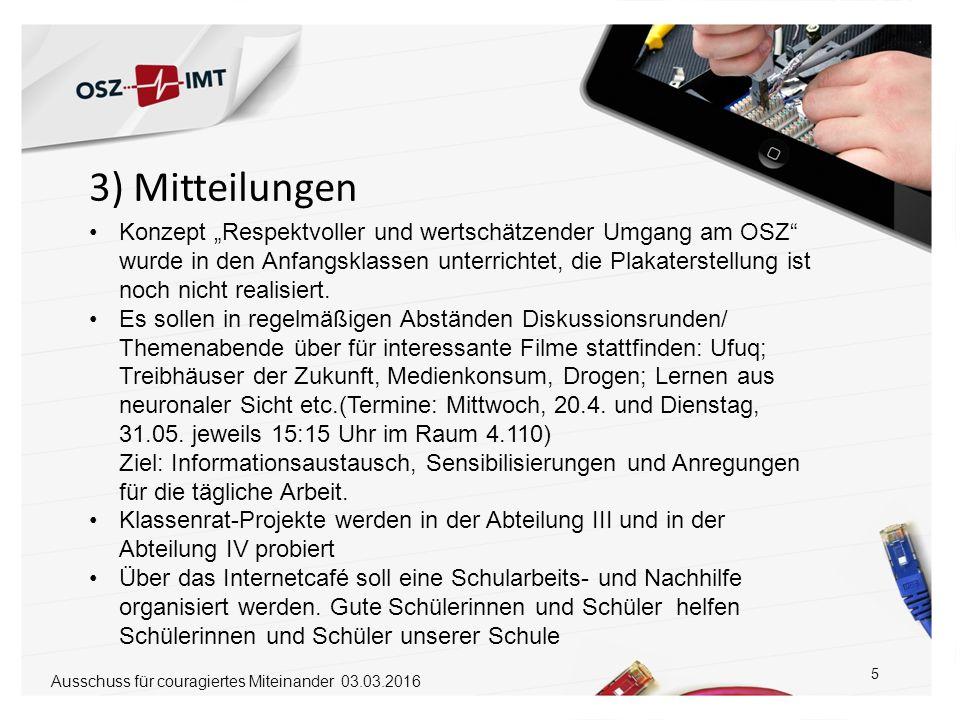 """3) Mitteilungen 5 Ausschuss für couragiertes Miteinander 03.03.2016 Konzept """"Respektvoller und wertschätzender Umgang am OSZ wurde in den Anfangsklassen unterrichtet, die Plakaterstellung ist noch nicht realisiert."""