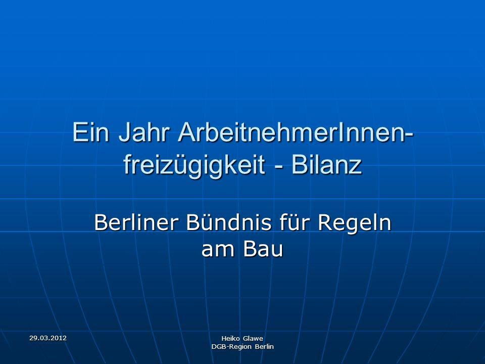 29.03.2012 Heiko Glawe DGB-Region Berlin Ein Jahr ArbeitnehmerInnen- freizügigkeit - Bilanz Berliner Bündnis für Regeln am Bau