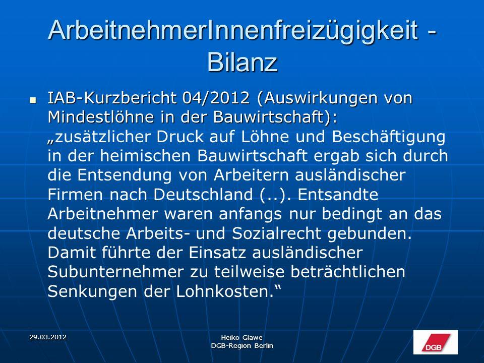 """29.03.2012 Heiko Glawe DGB-Region Berlin ArbeitnehmerInnenfreizügigkeit - Bilanz IAB-Kurzbericht 04/2012 (Auswirkungen von Mindestlöhne in der Bauwirtschaft): """" IAB-Kurzbericht 04/2012 (Auswirkungen von Mindestlöhne in der Bauwirtschaft): """"zusätzlicher Druck auf Löhne und Beschäftigung in der heimischen Bauwirtschaft ergab sich durch die Entsendung von Arbeitern ausländischer Firmen nach Deutschland (..)."""
