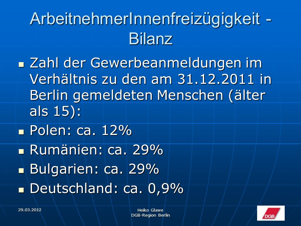 29.03.2012 Heiko Glawe DGB-Region Berlin ArbeitnehmerInnenfreizügigkeit - Bilanz Zahl der Gewerbeanmeldungen im Verhältnis zu den am 31.12.2011 in Berlin gemeldeten Menschen (älter als 15): Zahl der Gewerbeanmeldungen im Verhältnis zu den am 31.12.2011 in Berlin gemeldeten Menschen (älter als 15): Polen: ca.