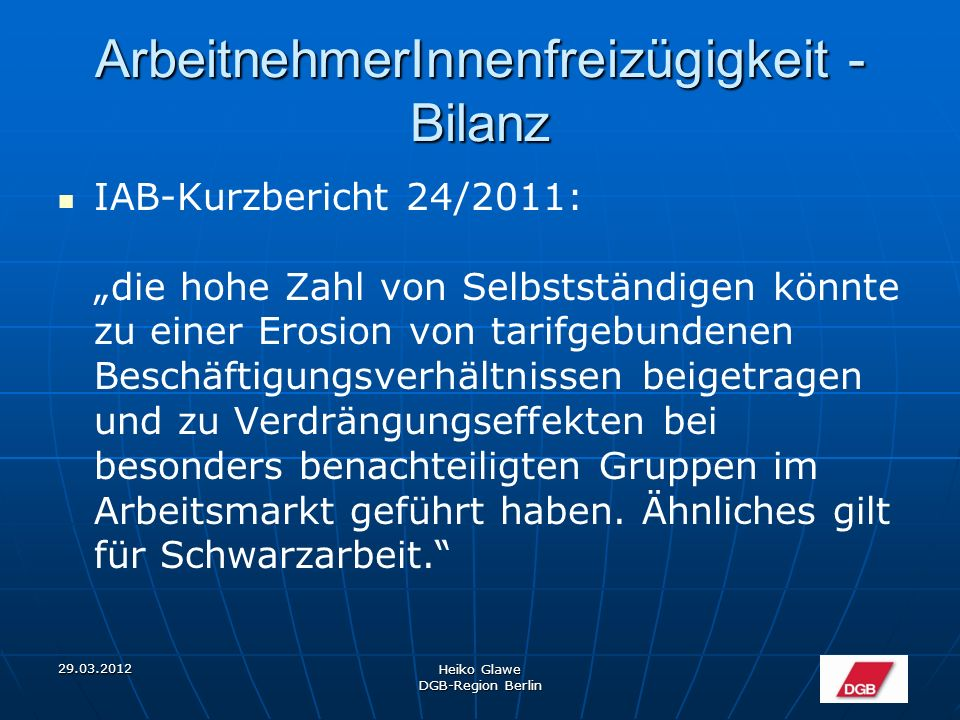 """29.03.2012 Heiko Glawe DGB-Region Berlin ArbeitnehmerInnenfreizügigkeit - Bilanz """"Insgesamt scheint eine nicht unbeträchtliche Zahl der EU- 8-Staatsbürger einer nicht meldepflichtigen Beschäftigung nachzugehen."""