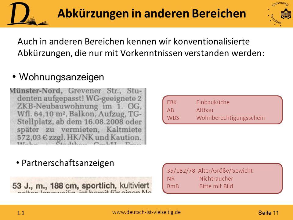 Seite 11 www.deutsch-ist-vielseitig.de 1.1 EBKEinbauküche ABAltbau WBSWohnberechtigungsschein Abkürzungen in anderen Bereichen Wohnungsanzeigen Partnerschaftsanzeigen 35/182/78 Alter/Größe/Gewicht NR Nichtraucher BmB Bitte mit Bild Auch in anderen Bereichen kennen wir konventionalisierte Abkürzungen, die nur mit Vorkenntnissen verstanden werden: