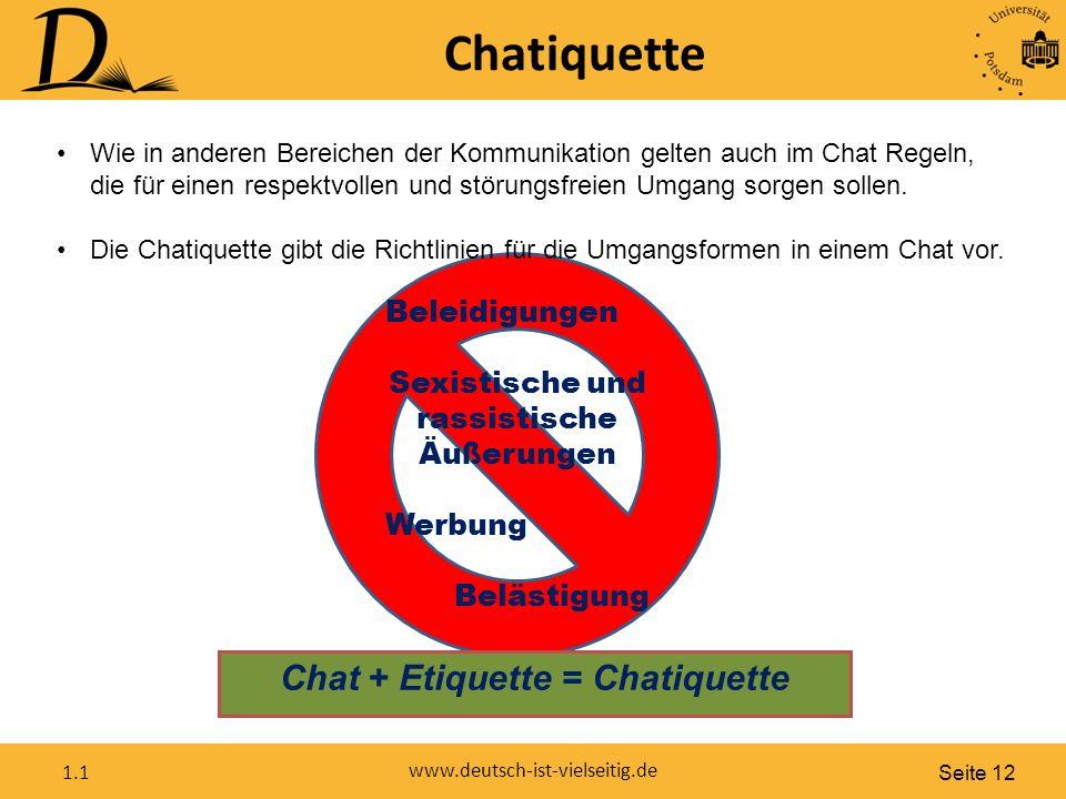 Seite 12 www.deutsch-ist-vielseitig.de 1.1 Chatiquette Beleidigungen Sexistische und rassistische Äußerungen Werbung Belästigung Wie in anderen Bereichen der Kommunikation gelten auch im Chat Regeln, die für einen respektvollen und störungsfreien Umgang sorgen sollen.
