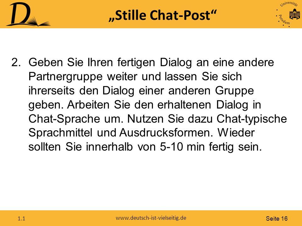 """Seite 16 www.deutsch-ist-vielseitig.de 1.1 """"Stille Chat-Post 2.Geben Sie Ihren fertigen Dialog an eine andere Partnergruppe weiter und lassen Sie sich ihrerseits den Dialog einer anderen Gruppe geben."""