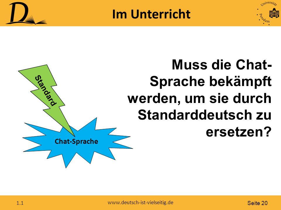 Seite 20 www.deutsch-ist-vielseitig.de 1.1 Im Unterricht Chat-Sprache Standard Muss die Chat- Sprache bekämpft werden, um sie durch Standarddeutsch zu ersetzen