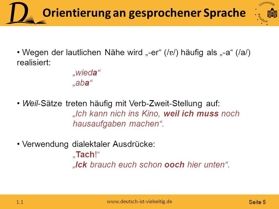 """Seite 5 www.deutsch-ist-vielseitig.de 1.1 Wegen der lautlichen Nähe wird """"-er (/ ɐ /) häufig als """"-a (/a/) realisiert: """"wieda """"aba Weil-Sätze treten häufig mit Verb-Zweit-Stellung auf: """"Ich kann nich ins Kino, weil ich muss noch hausaufgaben machen ."""
