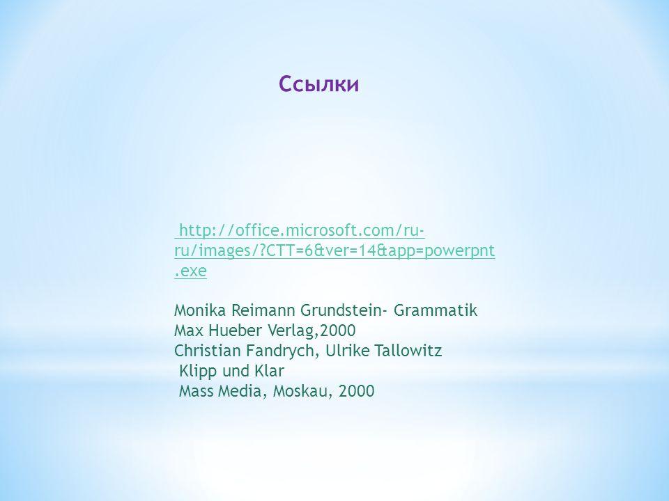 http://office.microsoft.com/ru- ru/images/ CTT=6&ver=14&app=powerpnt.exe Monika Reimann Grundstein- Grammatik Max Hueber Verlag,2000 Christian Fandrych, Ulrike Tallowitz Klipp und Klar Mass Media, Moskau, 2000 Ссылки