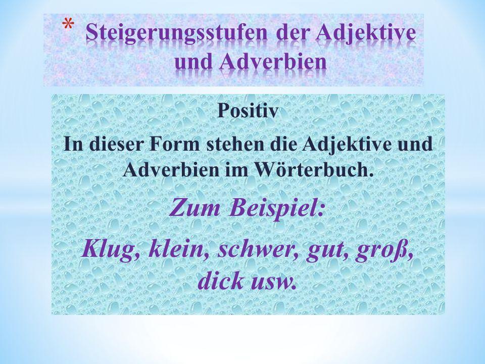 Positiv In dieser Form stehen die Adjektive und Adverbien im Wörterbuch.