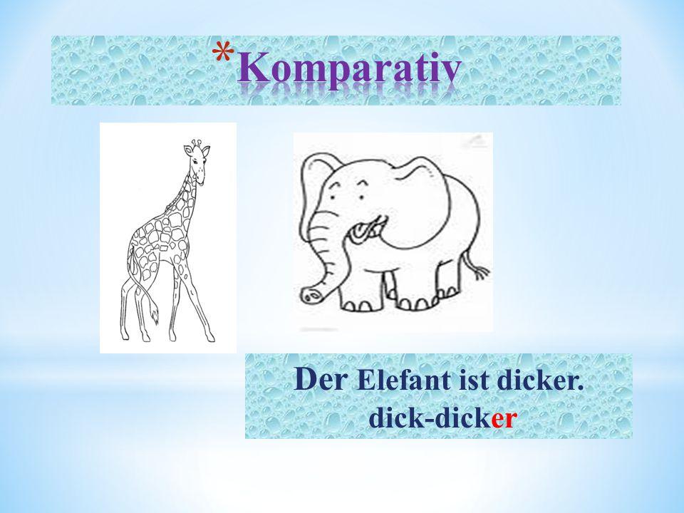 Der Elefant ist dicker. dick-dicker