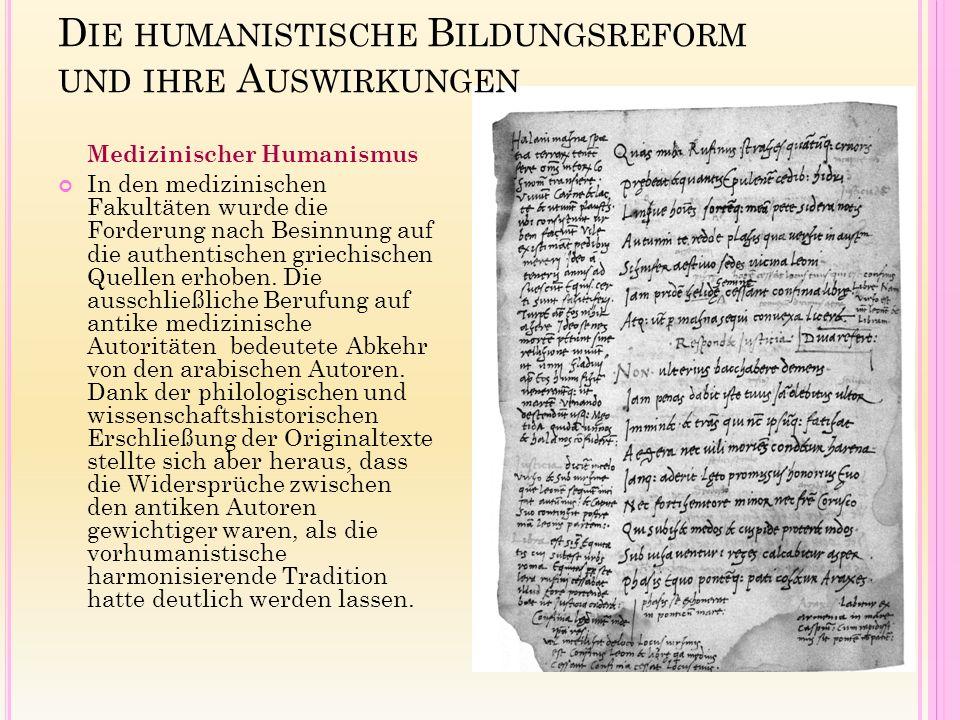 D IE HUMANISTISCHE B ILDUNGSREFORM UND IHRE A USWIRKUNGEN Medizinischer Humanismus In den medizinischen Fakultäten wurde die Forderung nach Besinnung auf die authentischen griechischen Quellen erhoben.
