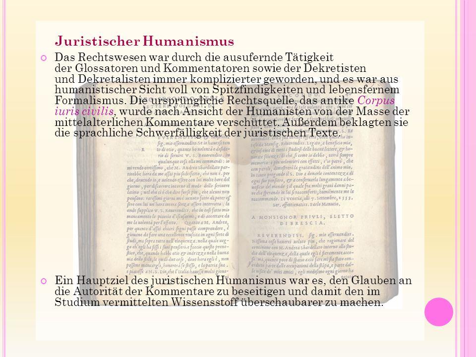 Juristischer Humanismus Das Rechtswesen war durch die ausufernde Tätigkeit der Glossatoren und Kommentatoren sowie der Dekretisten und Dekretalisten immer komplizierter geworden, und es war aus humanistischer Sicht voll von Spitzfindigkeiten und lebensfernem Formalismus.