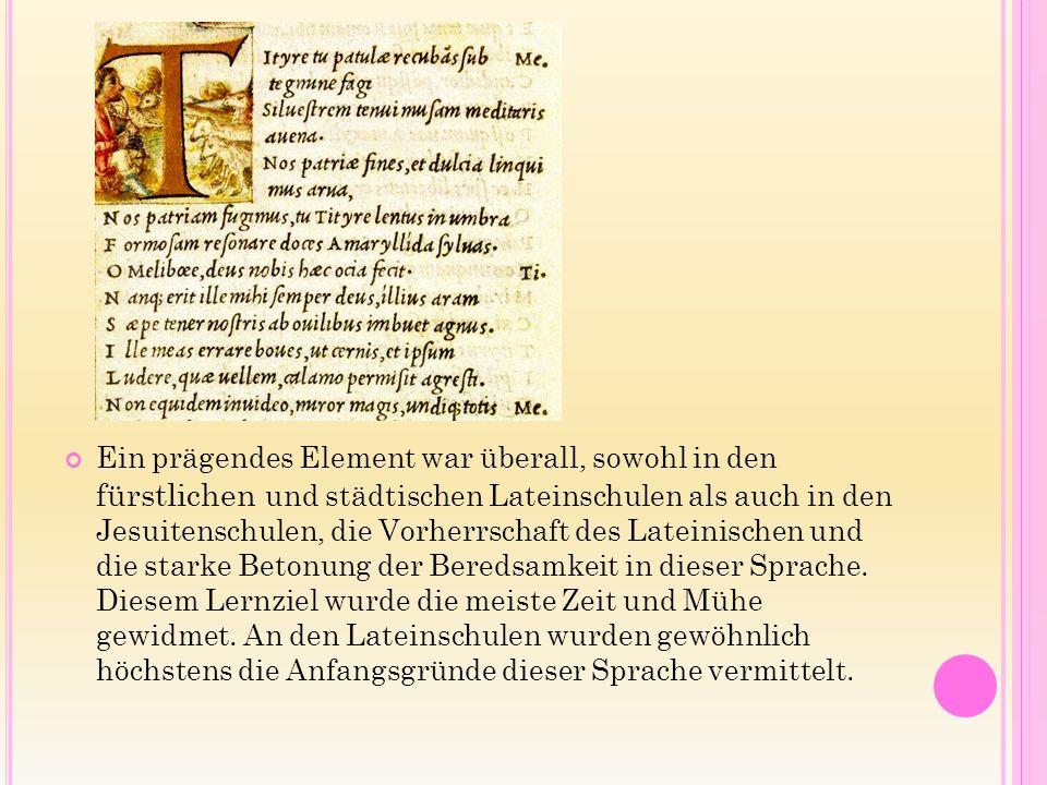 Ein prägendes Element war überall, sowohl in den fürstlichen und städtischen Lateinschulen als auch in den Jesuitenschulen, die Vorherrschaft des Lateinischen und die starke Betonung der Beredsamkeit in dieser Sprache.