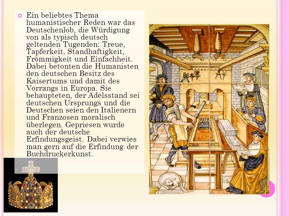 Ein beliebtes Thema humanistischer Reden war das Deutschenlob, die Würdigung von als typisch deutsch geltenden Tugenden: Treue, Tapferkeit, Standhaftigkeit, Frömmigkeit und Einfachheit.
