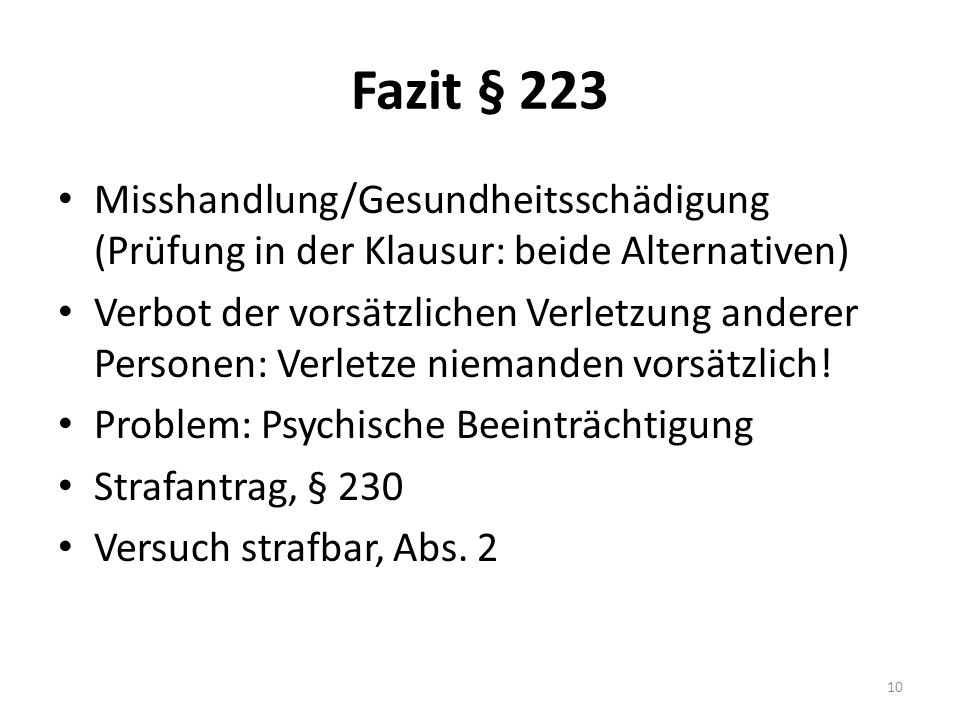 Fazit § 223 Misshandlung/Gesundheitsschädigung (Prüfung in der Klausur: beide Alternativen) Verbot der vorsätzlichen Verletzung anderer Personen: Verletze niemanden vorsätzlich.