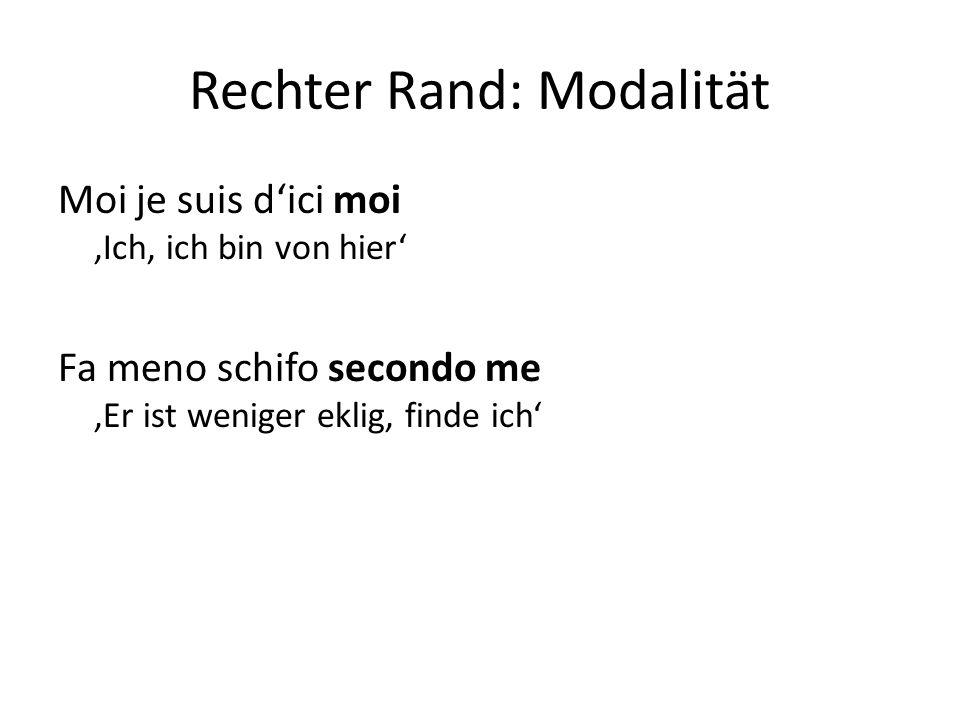 Rechter Rand: Modalität Moi je suis d'ici moi 'Ich, ich bin von hier' Fa meno schifo secondo me 'Er ist weniger eklig, finde ich'