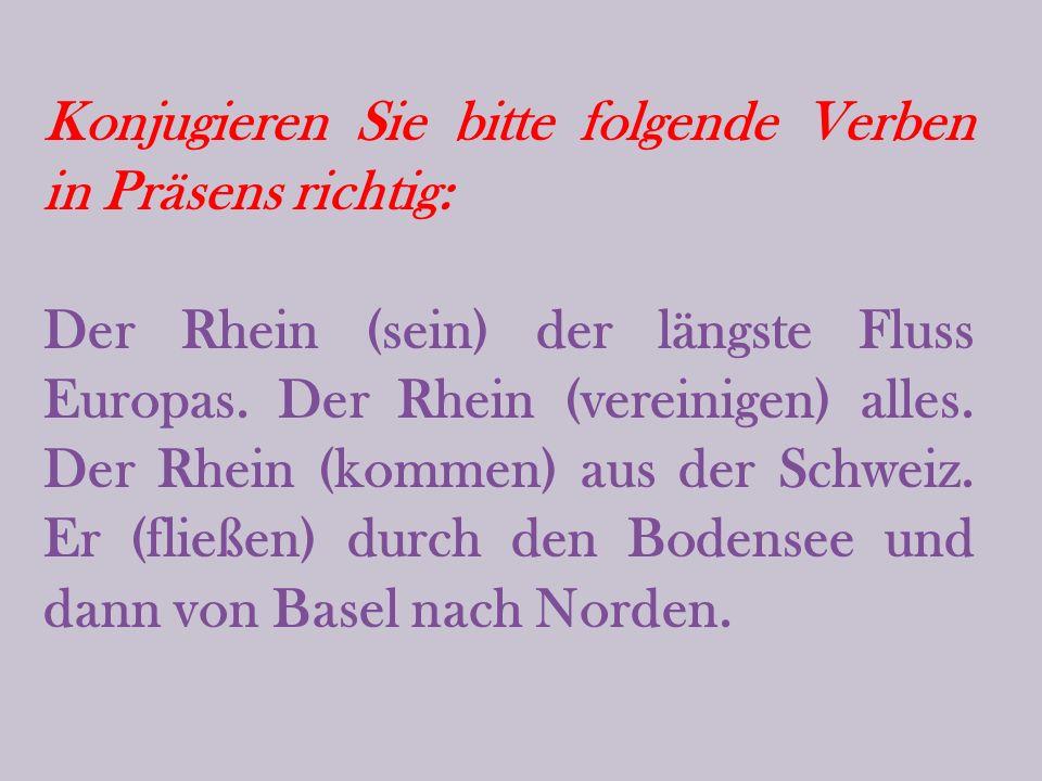Konjugieren Sie bitte folgende Verben in Präsens richtig: Der Rhein (sein) der längste Fluss Europas.