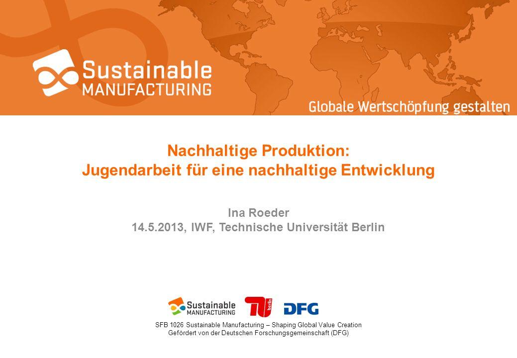 SFB 1026 Sustainable Manufacturing – Shaping Global Value Creation Gefördert von der Deutschen Forschungsgemeinschaft (DFG) Nachhaltige Produktion: Jugendarbeit für eine nachhaltige Entwicklung Ina Roeder 14.5.2013, IWF, Technische Universität Berlin