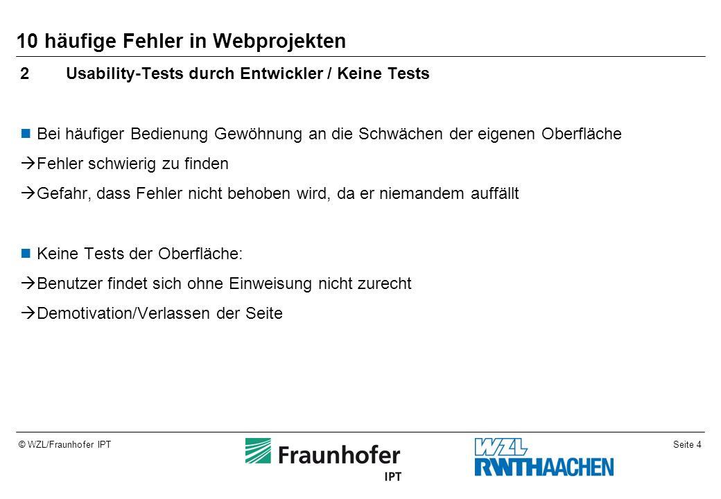 Seite 5© WZL/Fraunhofer IPT 10 häufige Fehler in Webprojekten 3Keine Hilfeseite / Anleitung Benutzer findet sich ohne Einweisung eines Entwicklers oder eines Kollegen nicht zurecht und kann das Tool nicht verwenden  Mehraufwand für alle, die das Tool verwenden  Schlechtes Image für den Entwickler