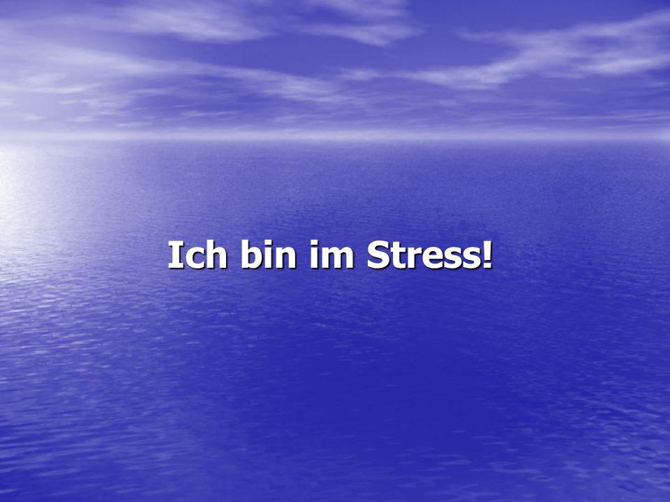 Ich bin im Stress! Ich bin im Stress!