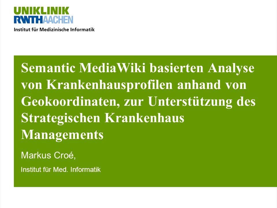 Semantic MediaWiki basierten Analyse von Krankenhausprofilen anhand von Geokoordinaten, zur Unterstützung des Strategischen Krankenhaus Managements Markus Croé, Institut für Med.