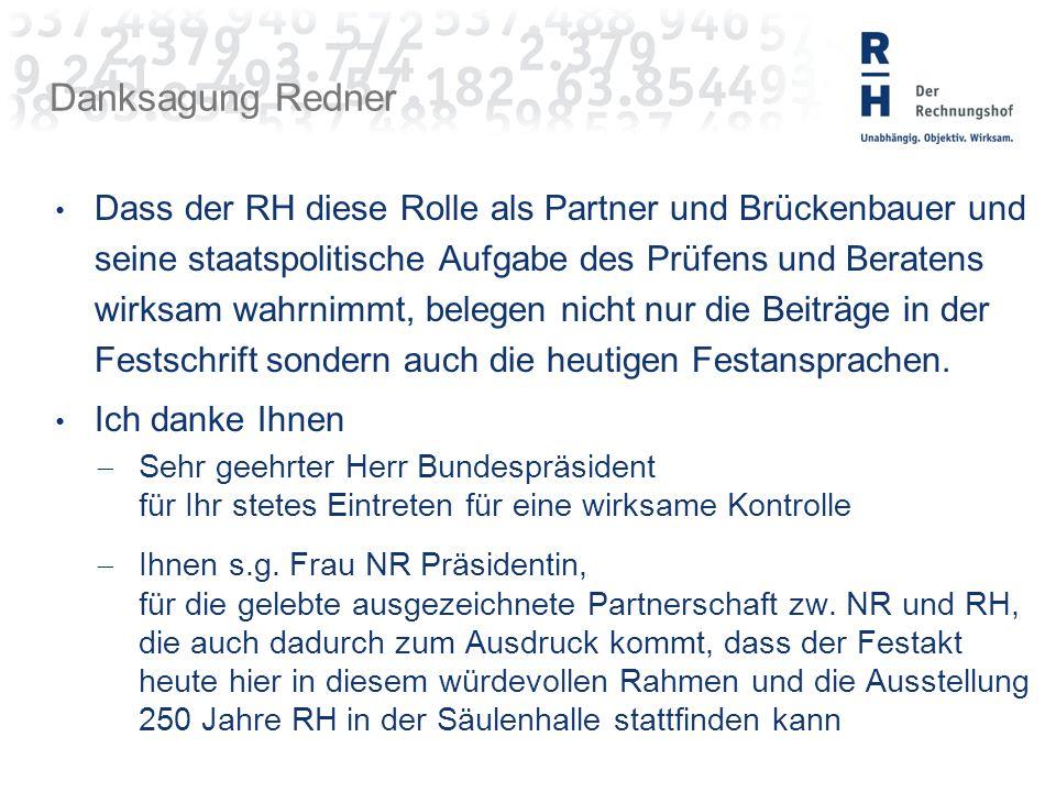 Danksagung Redner Dass der RH diese Rolle als Partner und Brückenbauer und seine staatspolitische Aufgabe des Prüfens und Beratens wirksam wahrnimmt, belegen nicht nur die Beiträge in der Festschrift sondern auch die heutigen Festansprachen.