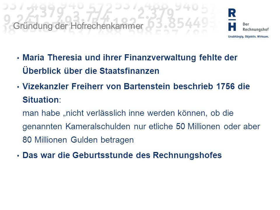 """Gründung der Hofrechenkammer Maria Theresia und ihrer Finanzverwaltung fehlte der Überblick über die Staatsfinanzen Vizekanzler Freiherr von Bartenstein beschrieb 1756 die Situation: man habe """"nicht verlässlich inne werden können, ob die genannten Kameralschulden nur etliche 50 Millionen oder aber 80 Millionen Gulden betragen Das war die Geburtsstunde des Rechnungshofes"""