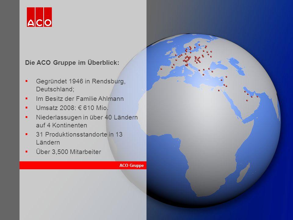 ACO Gruppe Die ACO Gruppe im Überblick:  Gegründet 1946 in Rendsburg, Deutschland;  Im Besitz der Familie Ahlmann  Umsatz 2008: € 610 Mio.  Nieder