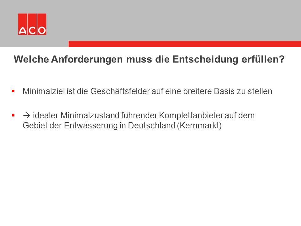  Minimalziel ist die Geschäftsfelder auf eine breitere Basis zu stellen  idealer Minimalzustand führender Komplettanbieter auf dem Gebiet der Entwässerung in Deutschland (Kernmarkt) Welche Anforderungen muss die Entscheidung erfüllen?