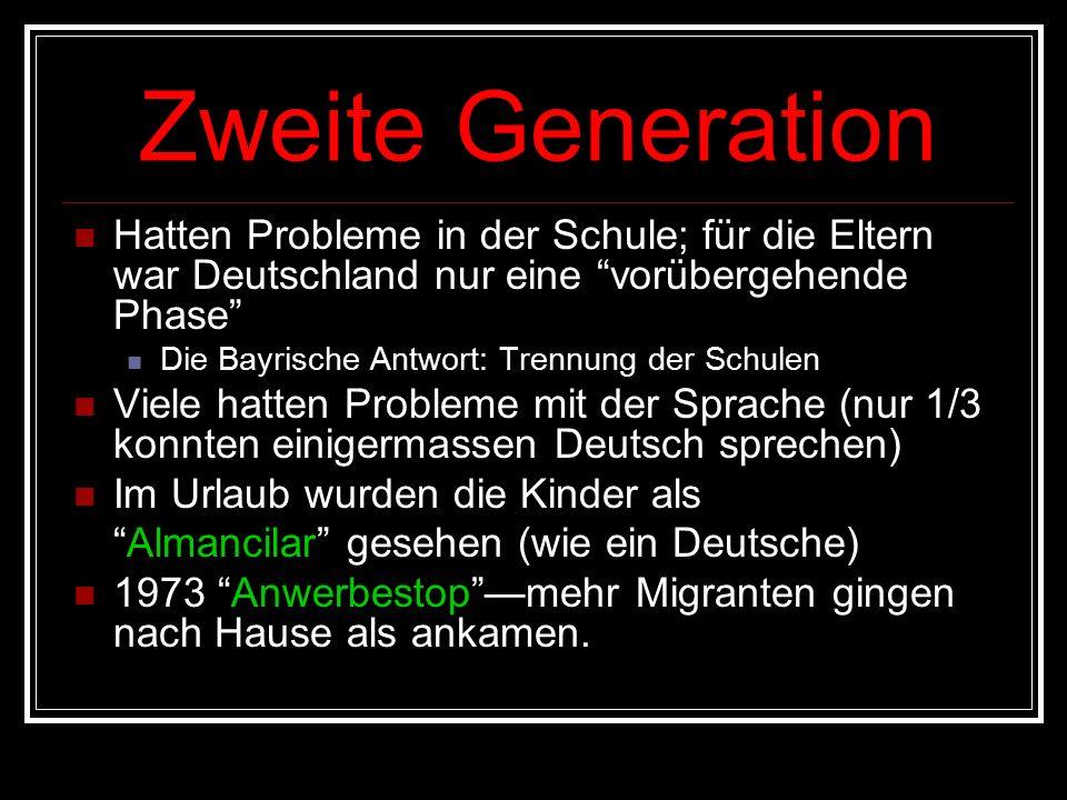 Zweite Generation Hatten Probleme in der Schule; für die Eltern war Deutschland nur eine vorübergehende Phase Die Bayrische Antwort: Trennung der Schulen Viele hatten Probleme mit der Sprache (nur 1/3 konnten einigermassen Deutsch sprechen) Im Urlaub wurden die Kinder als Almancilar gesehen (wie ein Deutsche) 1973 Anwerbestop —mehr Migranten gingen nach Hause als ankamen.