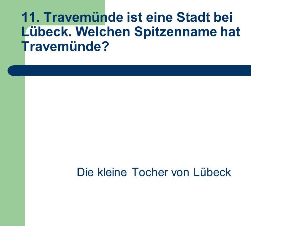 11. Travemünde ist eine Stadt bei Lübeck. Welchen Spitzenname hat Travemünde.