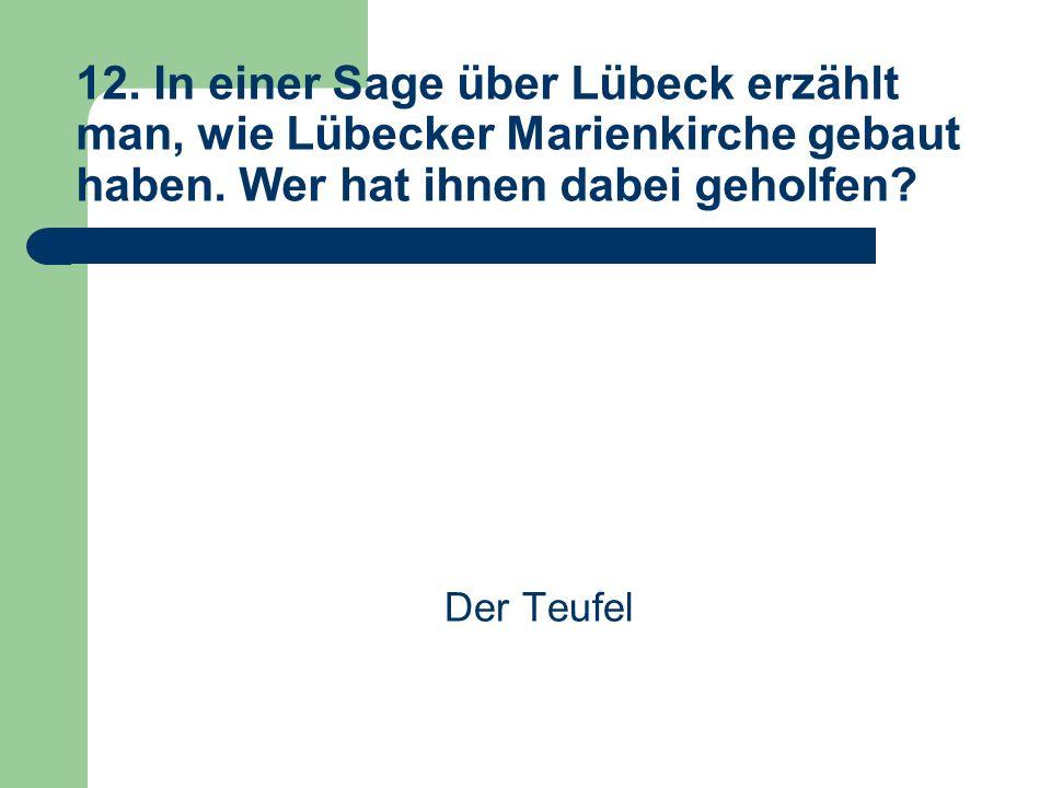 12. In einer Sage über Lübeck erzählt man, wie Lübecker Marienkirche gebaut haben.