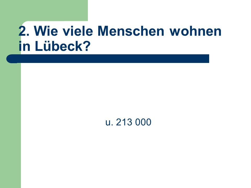 2. Wie viele Menschen wohnen in Lübeck u. 213 000