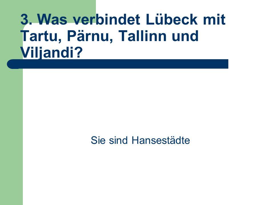 3. Was verbindet Lübeck mit Tartu, Pärnu, Tallinn und Viljandi Sie sind Hansestädte