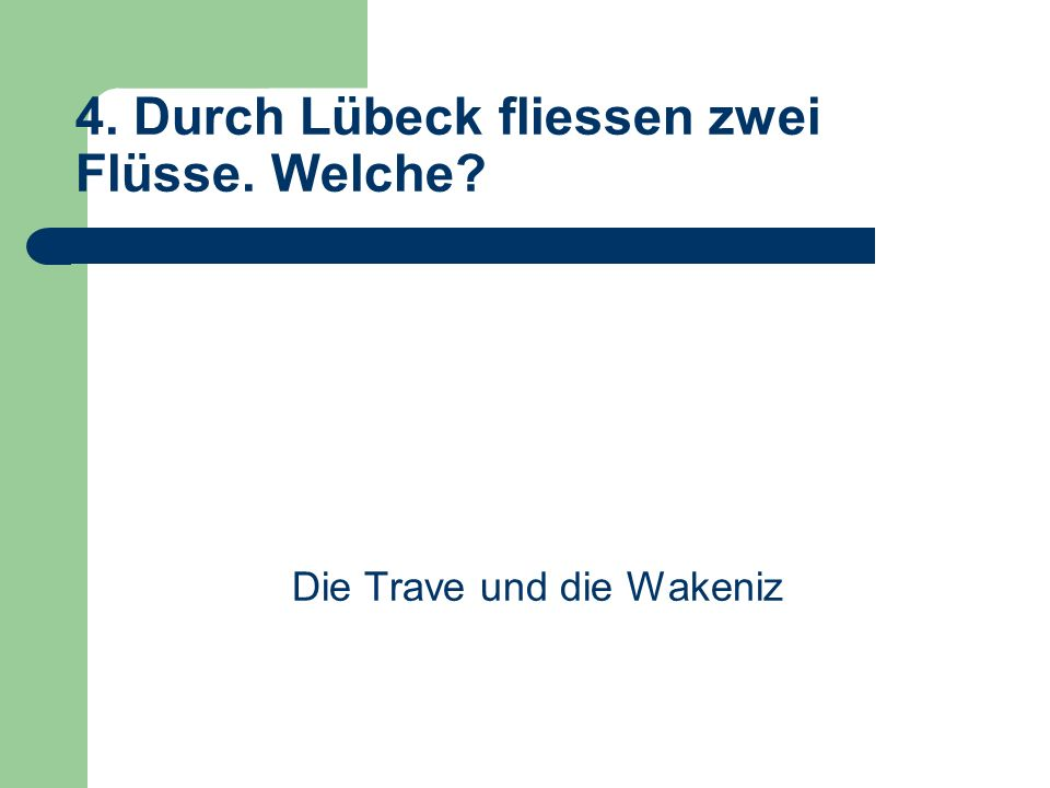 4. Durch Lübeck fliessen zwei Flüsse. Welche Die Trave und die Wakeniz