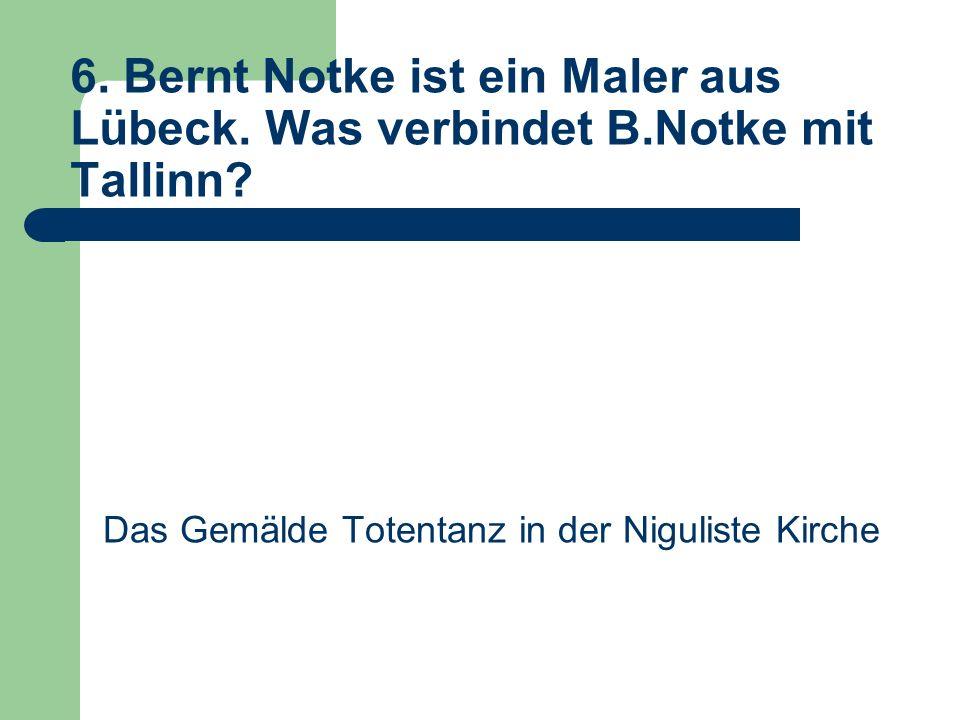 6. Bernt Notke ist ein Maler aus Lübeck. Was verbindet B.Notke mit Tallinn.