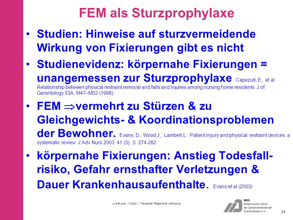 FEM als Sturzprophylaxe Studien: Hinweise auf sturzvermeidende Wirkung von Fixierungen gibt es nicht Studienevidenz: körpernahe Fixierungen = unangemessen zur Sturzprophylaxe Capezuti, E., et al Relationship between physical restraint removal and falls and injuries among nursing home residents.