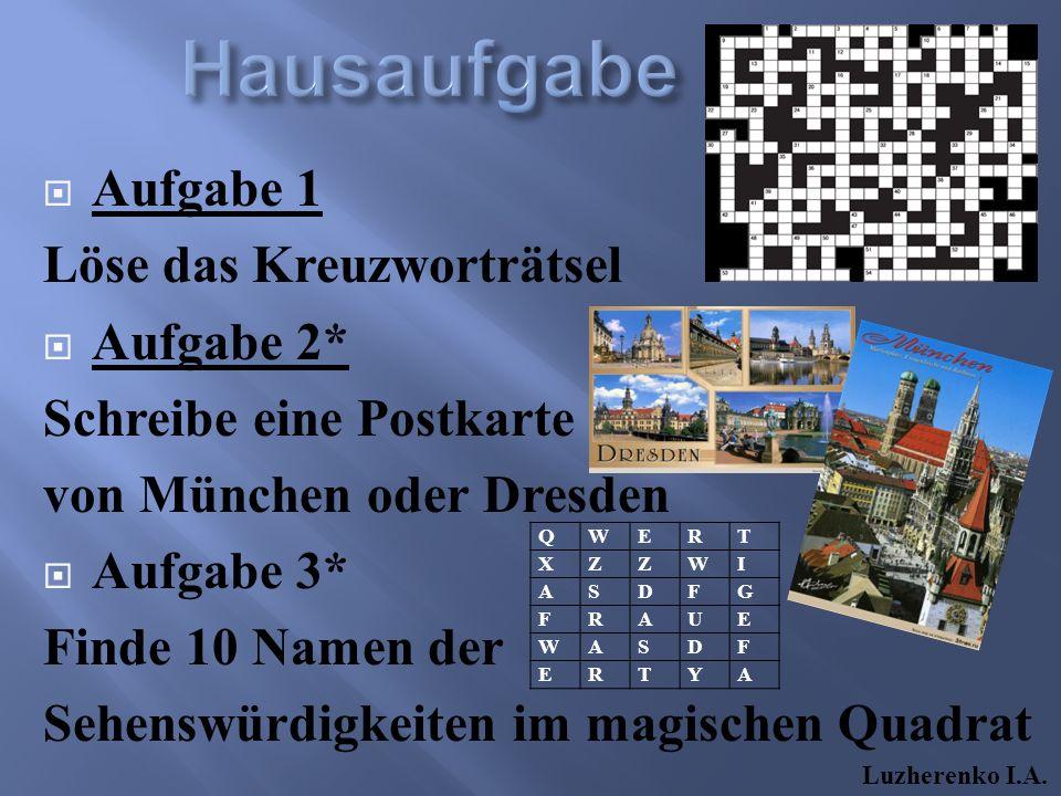  Aufgabe 1 Löse das Kreuzworträtsel  Aufgabe 2* Schreibe eine Postkarte von München oder Dresden  Aufgabe 3* Finde 10 Namen der Sehenswürdigkeiten im magischen Quadrat QWERT XZZWI ASDFG FRAUE WASDF ERTYA Luzherenko I.A.