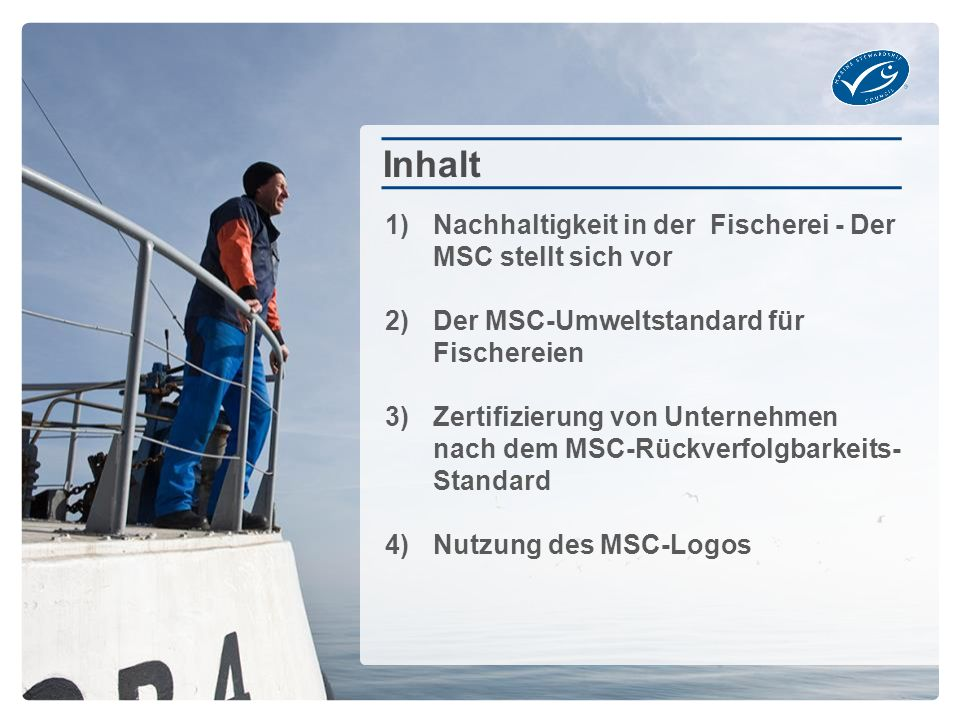 1)Nachhaltigkeit in der Fischerei - Der MSC stellt sich vor 2)Der MSC-Umweltstandard für Fischereien 3)Zertifizierung von Unternehmen nach dem MSC-Rückverfolgbarkeits- Standard 4)Nutzung des MSC-Logos Inhalt