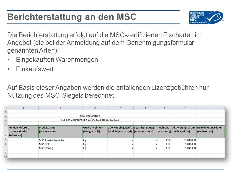Die Berichterstattung erfolgt auf die MSC-zertifizierten Fischarten im Angebot (die bei der Anmeldung auf dem Genehmigungsformular genannten Arten): Eingekauften Warenmengen Einkaufswert Auf Basis dieser Angaben werden die anfallenden Lizenzgebühren nur Nutzung des MSC-Siegels berechnet.