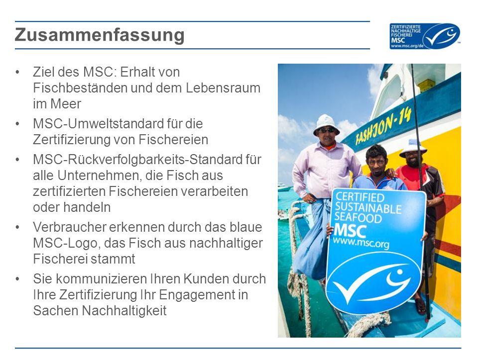 Ziel des MSC: Erhalt von Fischbeständen und dem Lebensraum im Meer MSC-Umweltstandard für die Zertifizierung von Fischereien MSC-Rückverfolgbarkeits-Standard für alle Unternehmen, die Fisch aus zertifizierten Fischereien verarbeiten oder handeln Verbraucher erkennen durch das blaue MSC-Logo, das Fisch aus nachhaltiger Fischerei stammt Sie kommunizieren Ihren Kunden durch Ihre Zertifizierung Ihr Engagement in Sachen Nachhaltigkeit Zusammenfassung